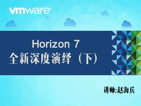 【赵海兵】VMware Horizon 7 全新深度演绎(下)(配置桌面池和应用程序池+运维管理)