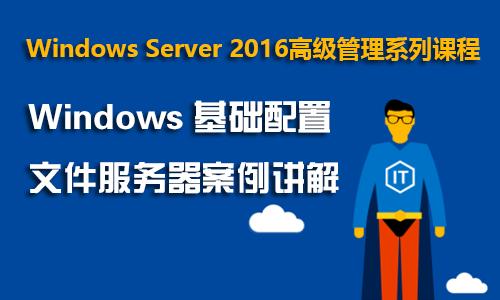 Windows Server 2016高级管理系列课程之一:Windows基础配置和文件服务器案例
